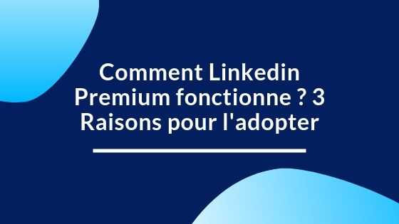 Comment Linkedin Premium fonctionne ? 3 Raisons pour l'adopter
