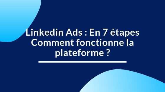Linkedin Ads : 7 étapes Comment fonctionne la plateforme ?