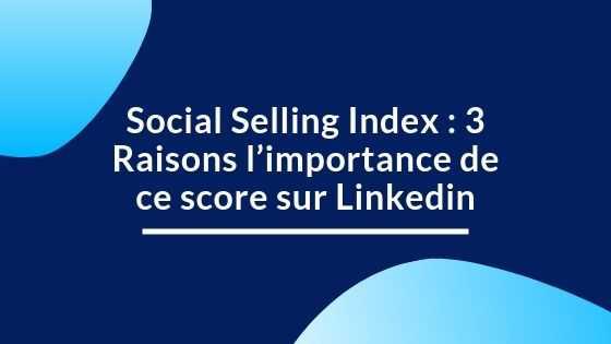 Social Selling Index : 3 Raisons l'importance de ce score sur Linkedin
