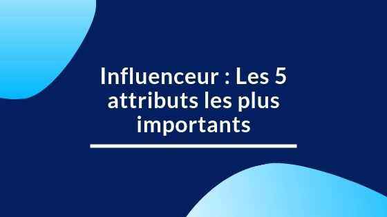 Influenceur : Les 5 attributs les plus importants