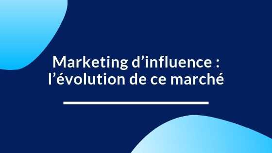 Marketing d'influence : l'évolution de ce marché