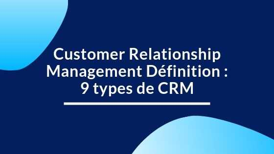 Customer Relationship Management Définition : 9 types de CRM