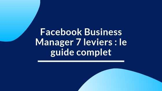Facebook Business Manager 7 leviers : le guide complet