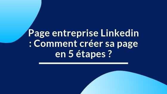 Page entreprise Linkedin : Comment créer sa page en 5 étapes ?