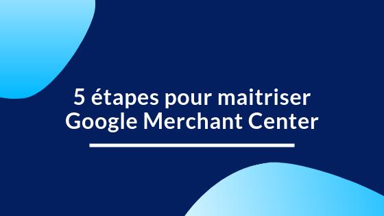 5 étapes pour maitriser Google merchant center