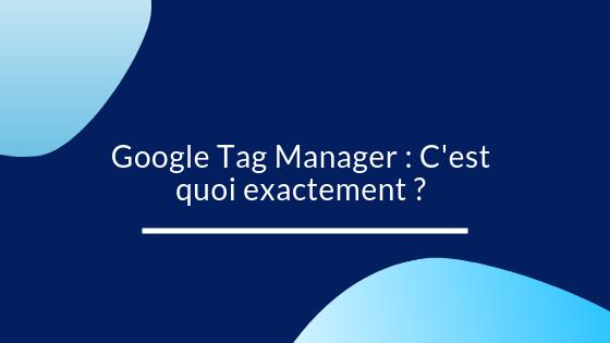 Google Tag Manager : C'est quoi exactement ?