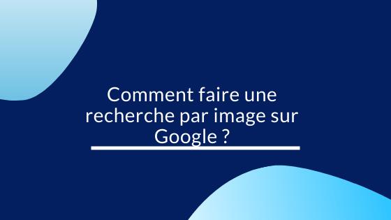 Comment faire une recherche par image sur Google ?