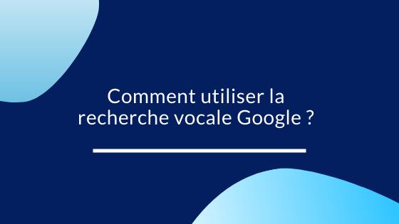 Comment utiliser la recherche vocale Google ?