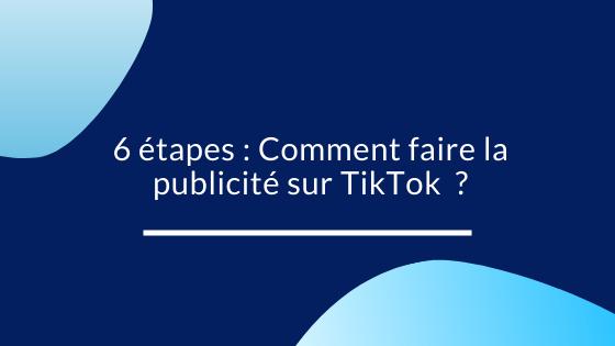 6 étapes Comment faire la publicité sur TikTok  ?