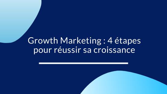Growth Marketing : 4 étapes pour réussir sa croissance