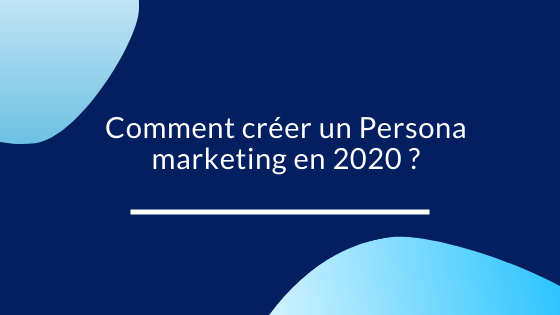 Comment créer un Persona marketing en 2020 ?
