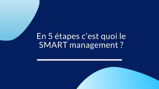 En 5 étapes c'est quoi le SMART management ?