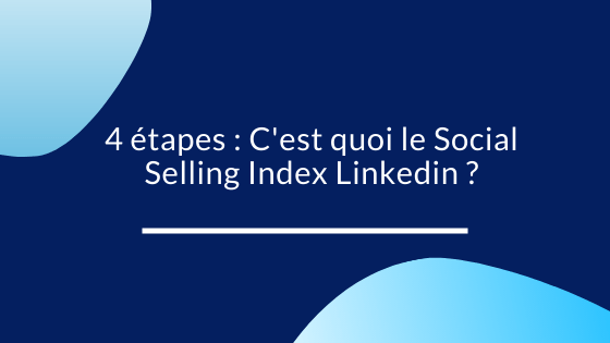 4 étapes : C'est quoi le Social Selling Index Linkedin ?